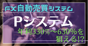 FX自動売買システムEA「Pシステム」年利330%~660%を狙える!?